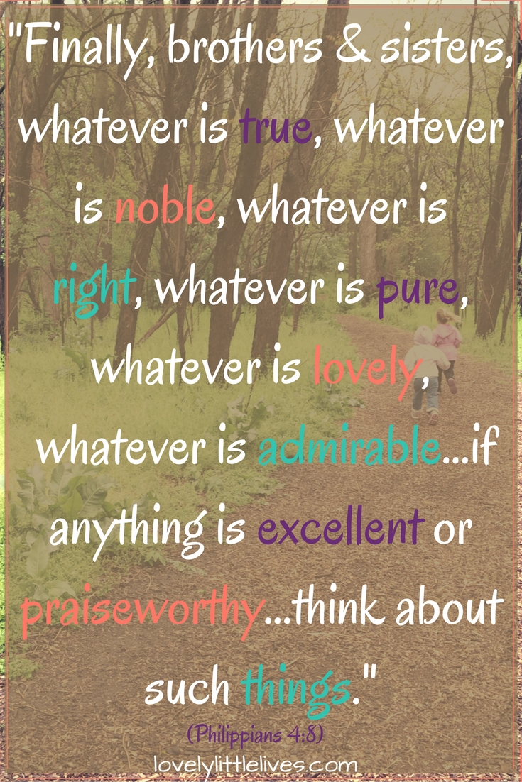 """Whatever is true, whatever is noble, whatever is right, whatever is pure, whatever is lovely[...]think about such things."" Philippians 4:8"
